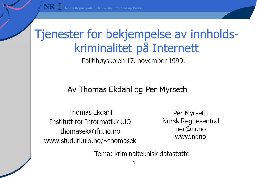 1 Tjenester for bekjempelse av innholds- kriminalitet på Internett Av Thomas Ekdahl og Per Myrseth Per Myrseth Norsk Regnesentral per@nr.no www.nr.no Thomas Ekdahl Institutt for Informatikk UiO thomasek@ifi.uio.no www.stud.ifi.uio.no/~thomasek Politihøyskolen 17.
