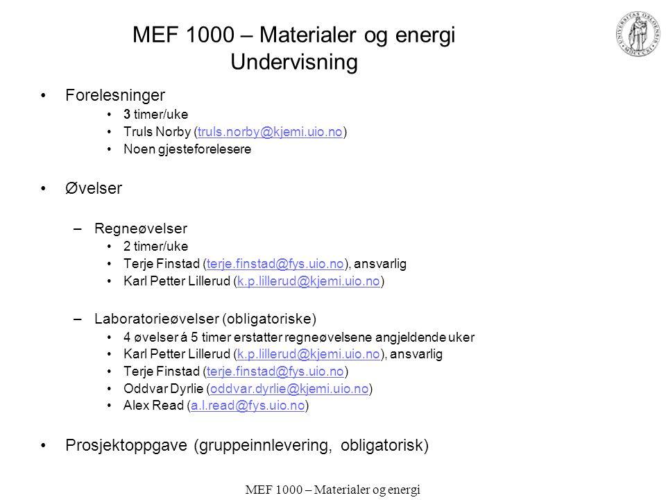 MEF 1000 – Materialer og energi MEF 1000 – Materialer og energi Undervisning Forelesninger 3 timer/uke Truls Norby (truls.norby@kjemi.uio.no)truls.norby@kjemi.uio.no Noen gjesteforelesere Øvelser –Regneøvelser 2 timer/uke Terje Finstad (terje.finstad@fys.uio.no), ansvarligterje.finstad@fys.uio.no Karl Petter Lillerud (k.p.lillerud@kjemi.uio.no)k.p.lillerud@kjemi.uio.no –Laboratorieøvelser (obligatoriske) 4 øvelser á 5 timer erstatter regneøvelsene angjeldende uker Karl Petter Lillerud (k.p.lillerud@kjemi.uio.no), ansvarligk.p.lillerud@kjemi.uio.no Terje Finstad (terje.finstad@fys.uio.no)terje.finstad@fys.uio.no Oddvar Dyrlie (oddvar.dyrlie@kjemi.uio.no)oddvar.dyrlie@kjemi.uio.no Alex Read (a.l.read@fys.uio.no)a.l.read@fys.uio.no Prosjektoppgave (gruppeinnlevering, obligatorisk)