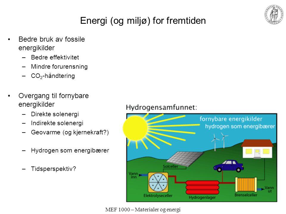 MEF 1000 – Materialer og energi Energi (og miljø) for fremtiden Bedre bruk av fossile energikilder –Bedre effektivitet –Mindre forurensning –CO 2 -håndtering Overgang til fornybare energikilder –Direkte solenergi –Indirekte solenergi –Geovarme (og kjernekraft?) –Hydrogen som energibærer –Tidsperspektiv?