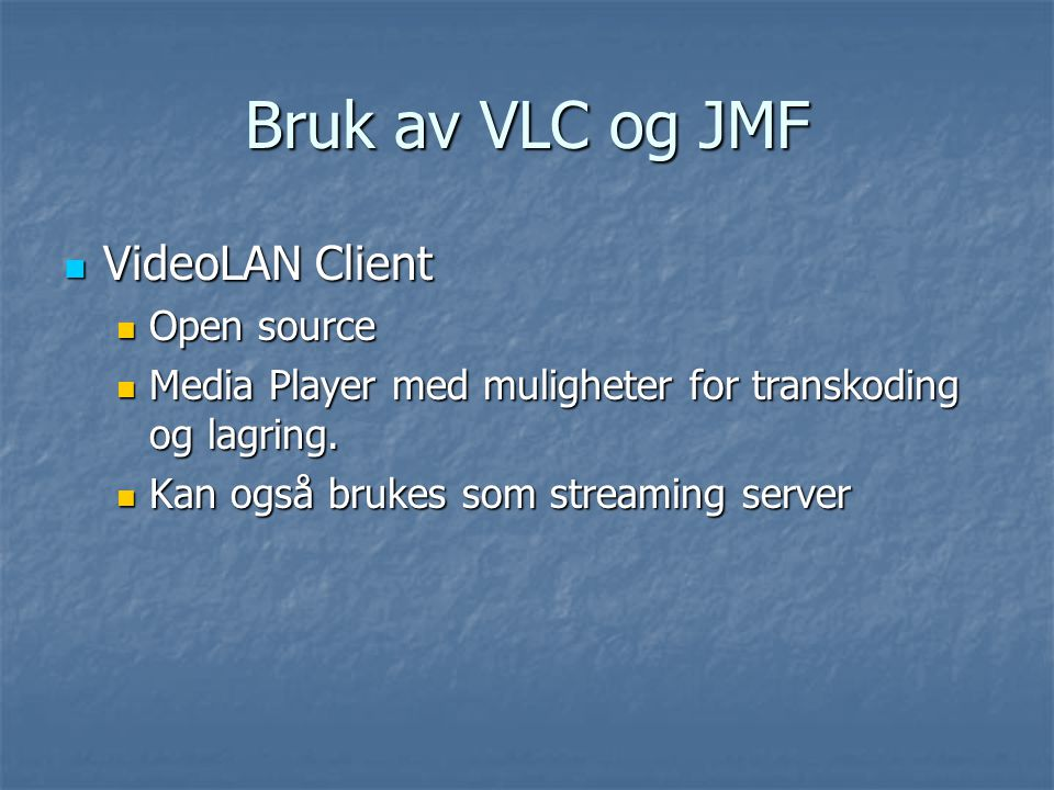 Bruk av VLC og JMF VideoLAN Client VideoLAN Client Open source Open source Media Player med muligheter for transkoding og lagring.
