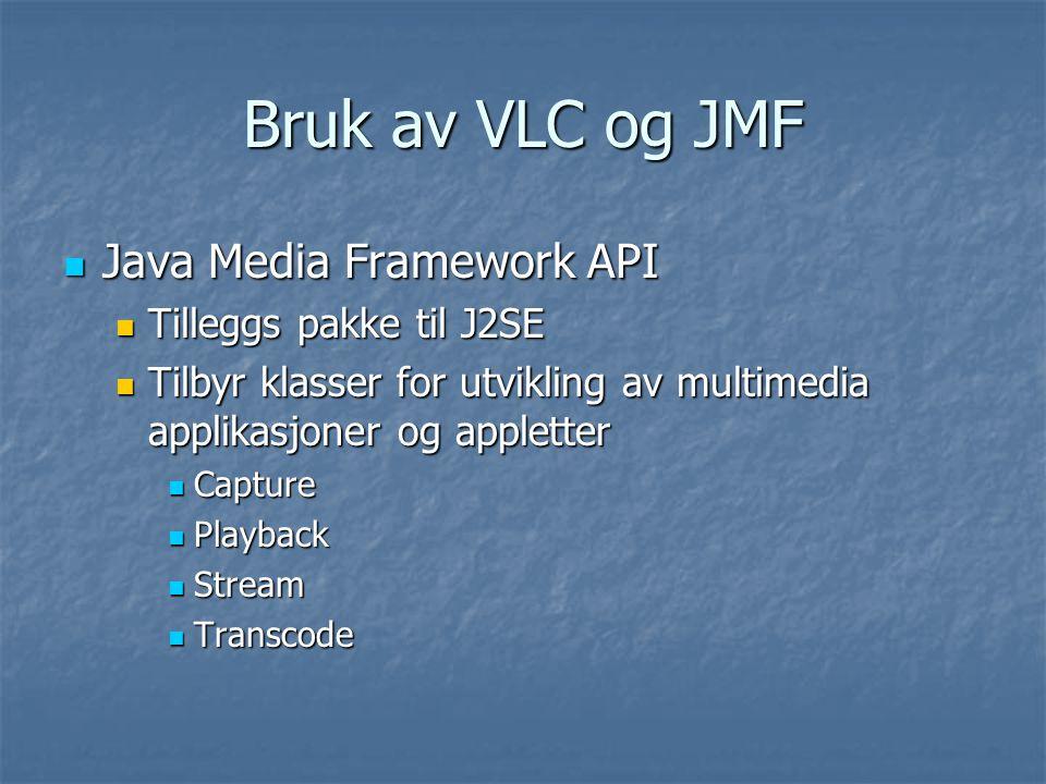 Bruk av VLC og JMF Java Media Framework API Java Media Framework API Tilleggs pakke til J2SE Tilleggs pakke til J2SE Tilbyr klasser for utvikling av multimedia applikasjoner og appletter Tilbyr klasser for utvikling av multimedia applikasjoner og appletter Capture Capture Playback Playback Stream Stream Transcode Transcode