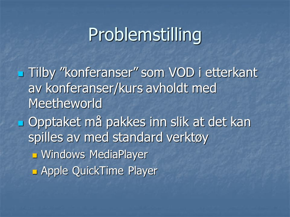 Problemstilling Tilby konferanser som VOD i etterkant av konferanser/kurs avholdt med Meetheworld Tilby konferanser som VOD i etterkant av konferanser/kurs avholdt med Meetheworld Opptaket må pakkes inn slik at det kan spilles av med standard verktøy Opptaket må pakkes inn slik at det kan spilles av med standard verktøy Windows MediaPlayer Windows MediaPlayer Apple QuickTime Player Apple QuickTime Player