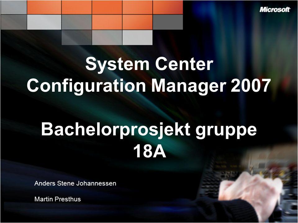System Center Configuration Manager 2007 Bachelorprosjekt gruppe 18A Anders Stene Johannessen Martin Presthus