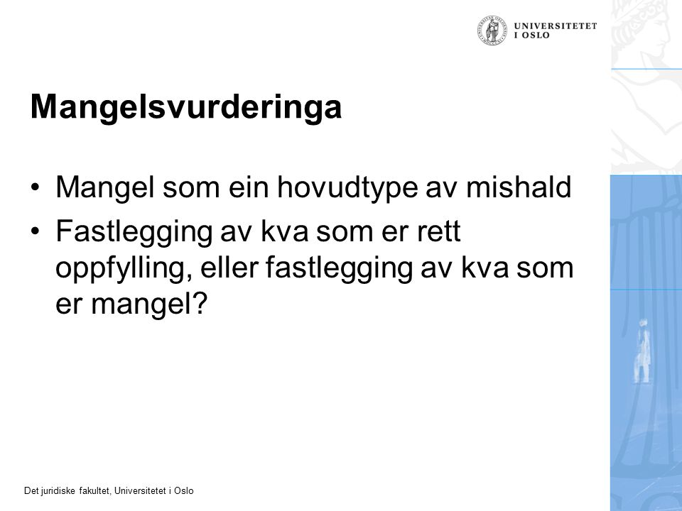 Det juridiske fakultet, Universitetet i Oslo Mangelsvurderinga Mangel som ein hovudtype av mishald Fastlegging av kva som er rett oppfylling, eller fastlegging av kva som er mangel