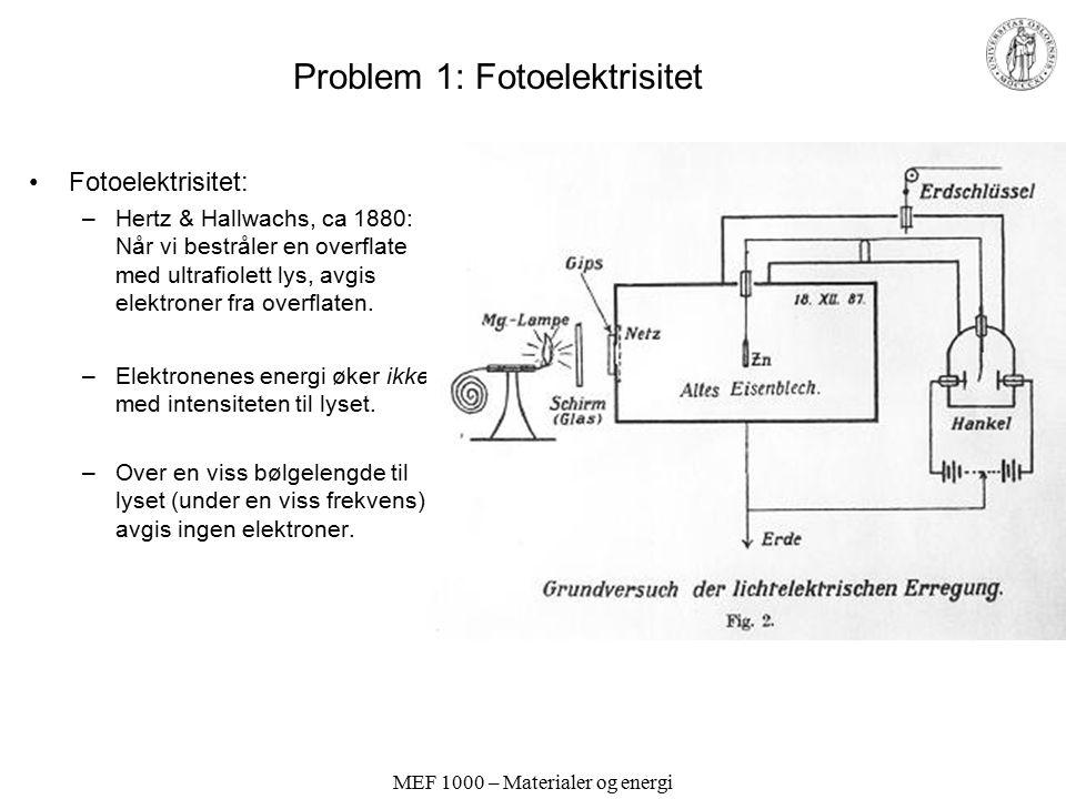 MEF 1000 – Materialer og energi Problem 1: Fotoelektrisitet Fotoelektrisitet: –Hertz & Hallwachs, ca 1880: Når vi bestråler en overflate med ultrafiol