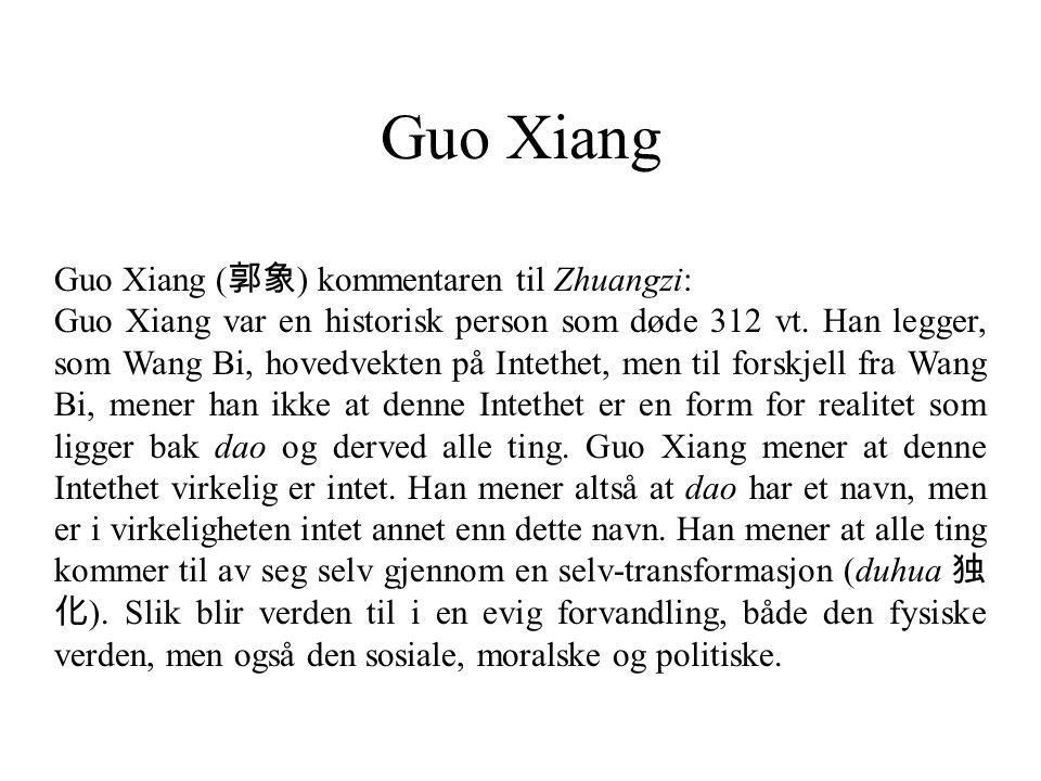 Guo Xiang Guo Xiang ( 郭象 ) kommentaren til Zhuangzi: Guo Xiang var en historisk person som døde 312 vt. Han legger, som Wang Bi, hovedvekten på Inteth