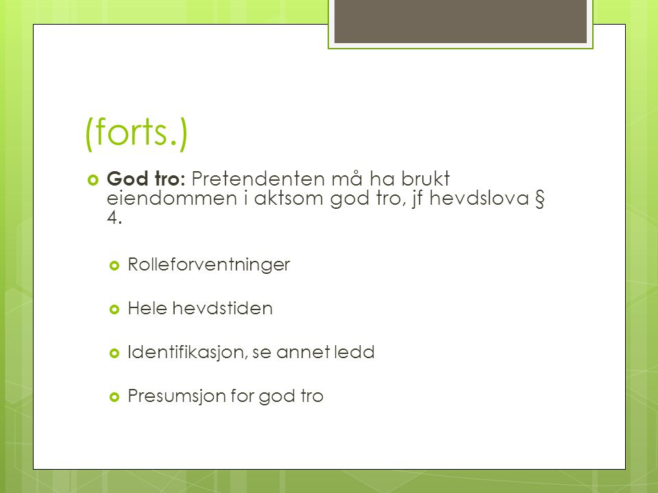 (forts.)  God tro: Pretendenten må ha brukt eiendommen i aktsom god tro, jf hevdslova § 4.  Rolleforventninger  Hele hevdstiden  Identifikasjon, s