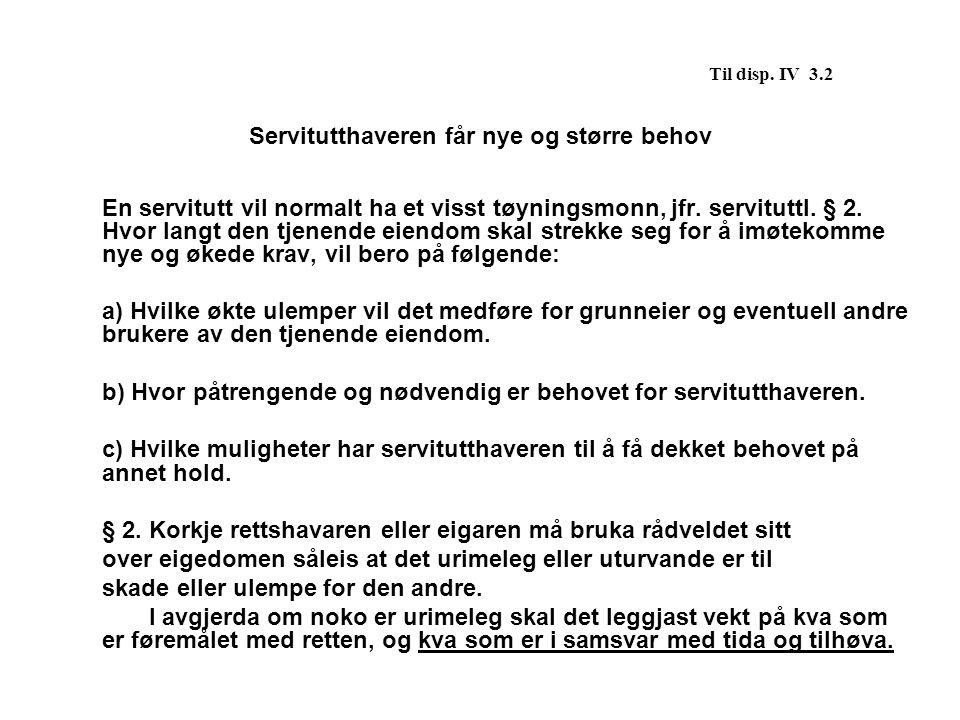 Til disp. IV 3.2 Servitutthaveren får nye og større behov En servitutt vil normalt ha et visst tøyningsmonn, jfr. servituttl. § 2. Hvor langt den tjen