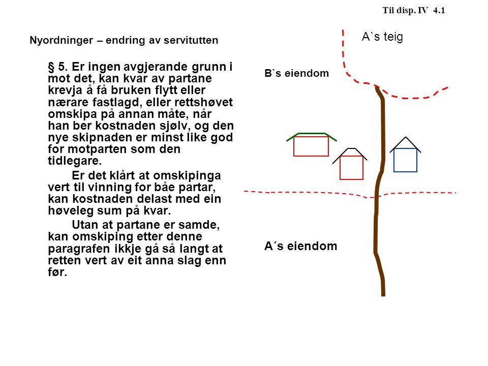 Til disp. IV 4.1 Nyordninger – endring av servitutten § 5. Er ingen avgjerande grunn i mot det, kan kvar av partane krevja å få bruken flytt eller nær
