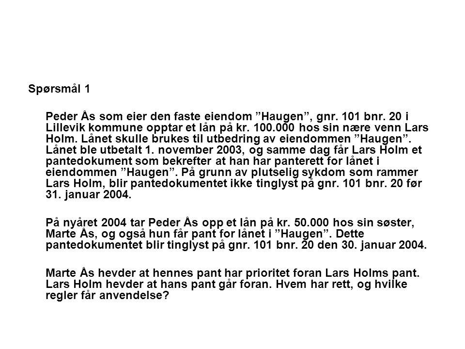 """Spørsmål 1 Peder Ås som eier den faste eiendom """"Haugen"""", gnr. 101 bnr. 20 i Lillevik kommune opptar et lån på kr. 100.000 hos sin nære venn Lars Holm."""