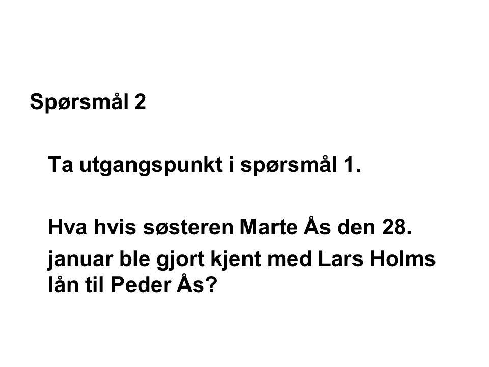 Spørsmål 2 Ta utgangspunkt i spørsmål 1. Hva hvis søsteren Marte Ås den 28. januar ble gjort kjent med Lars Holms lån til Peder Ås?