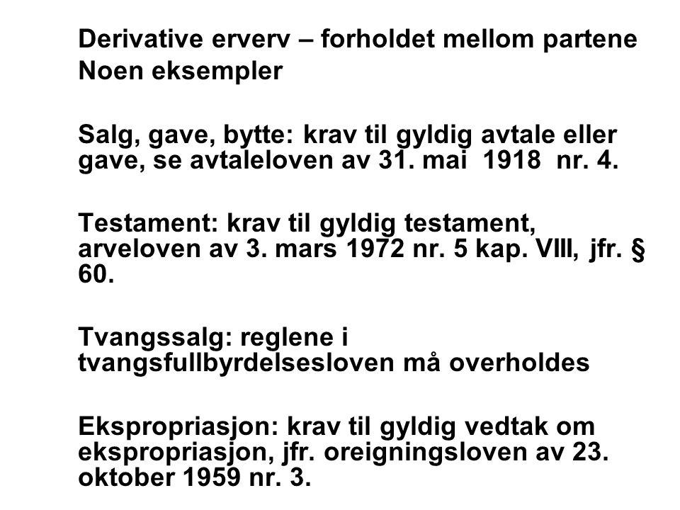 Derivative erverv – forholdet mellom partene Noen eksempler Salg, gave, bytte: krav til gyldig avtale eller gave, se avtaleloven av 31. mai 1918 nr. 4