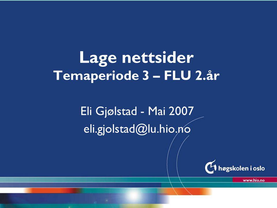 Høgskolen i Oslo Lage nettsider Temaperiode 3 – FLU 2.år Eli Gjølstad - Mai 2007 eli.gjolstad@lu.hio.no