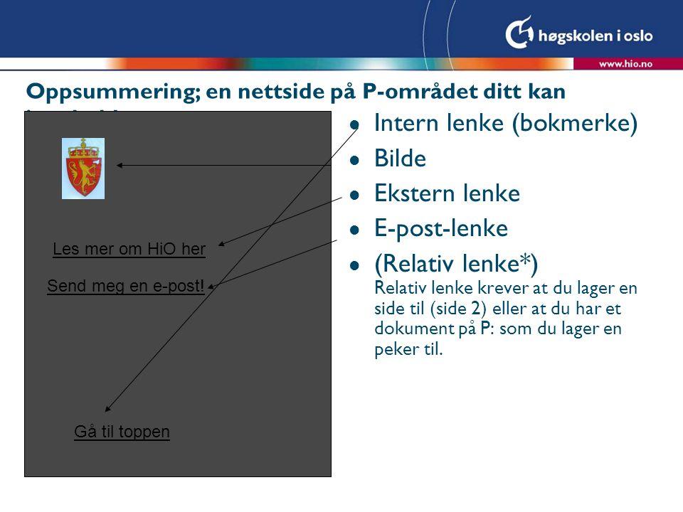 Oppsummering; en nettside på P-området ditt kan inneholde: l Intern lenke (bokmerke) l Bilde l Ekstern lenke l E-post-lenke l (Relativ lenke*) Relativ lenke krever at du lager en side til (side 2) eller at du har et dokument på P: som du lager en peker til.