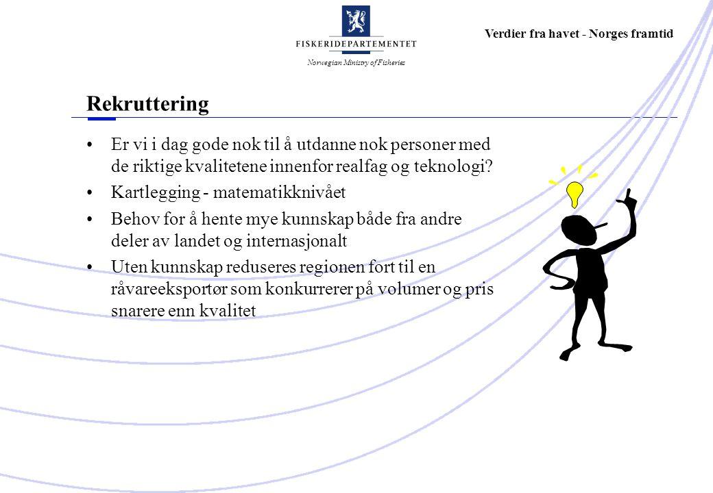 Norwegian Ministry of Fisheries Verdier fra havet - Norges framtid Rekruttering Er vi i dag gode nok til å utdanne nok personer med de riktige kvalitetene innenfor realfag og teknologi.