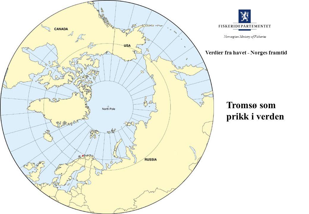 Tromsø som prikk i verden Norwegian Ministry of Fisheries Verdier fra havet - Norges framtid