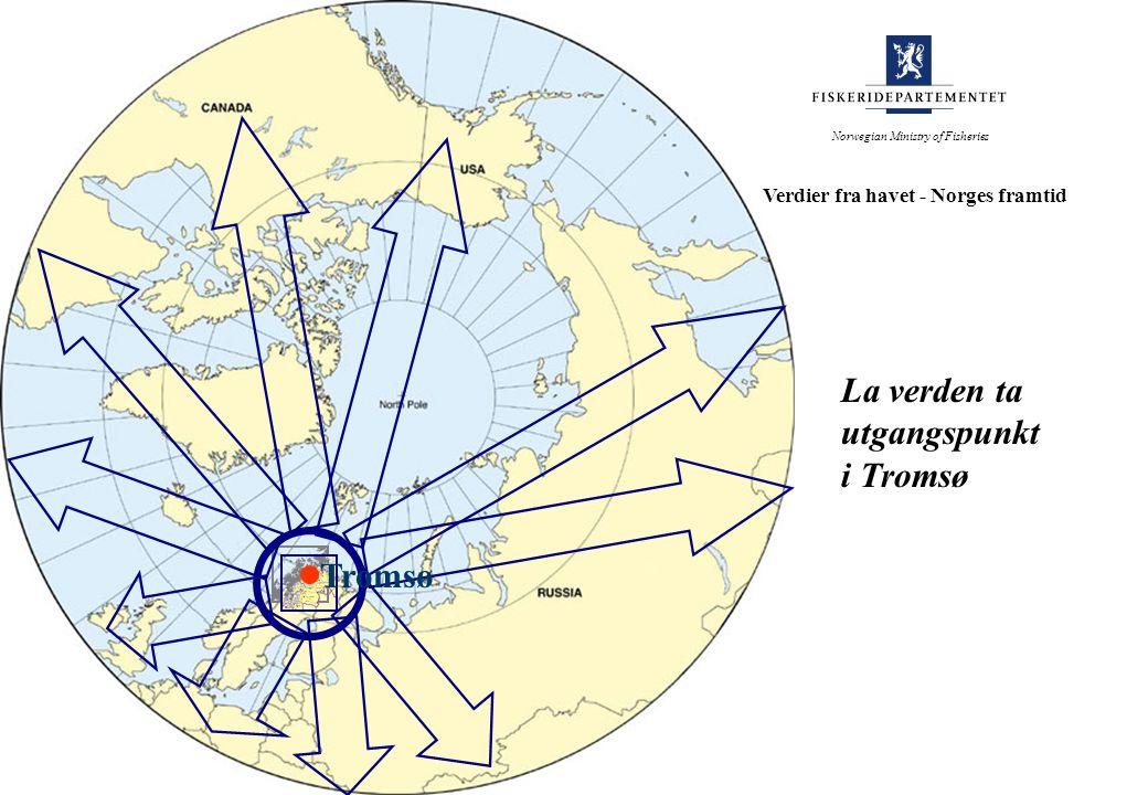 Tromsø La verden ta utgangspunkt i Tromsø Norwegian Ministry of Fisheries Verdier fra havet - Norges framtid