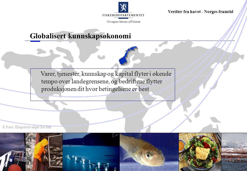 Norwegian Ministry of Fisheries Verdier fra havet - Norges framtid Globalisert kunnskapsøkonomi Varer, tjenester, kunnskap og kapital flyter i økende tempo over landegrensene, og bedriftene flytter produksjonen dit hvor betingelsene er best © Foto: Eksportutvalget for fisk