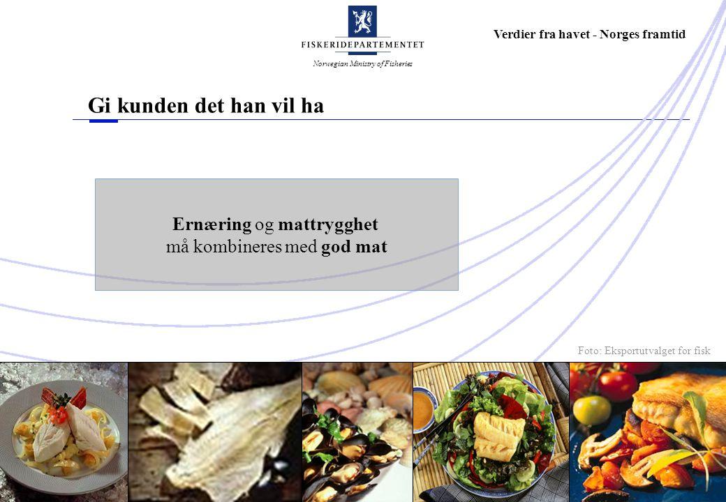 Norwegian Ministry of Fisheries Verdier fra havet - Norges framtid Gi kunden det han vil ha Ernæring og mattrygghet må kombineres med god mat Foto: Eksportutvalget for fisk