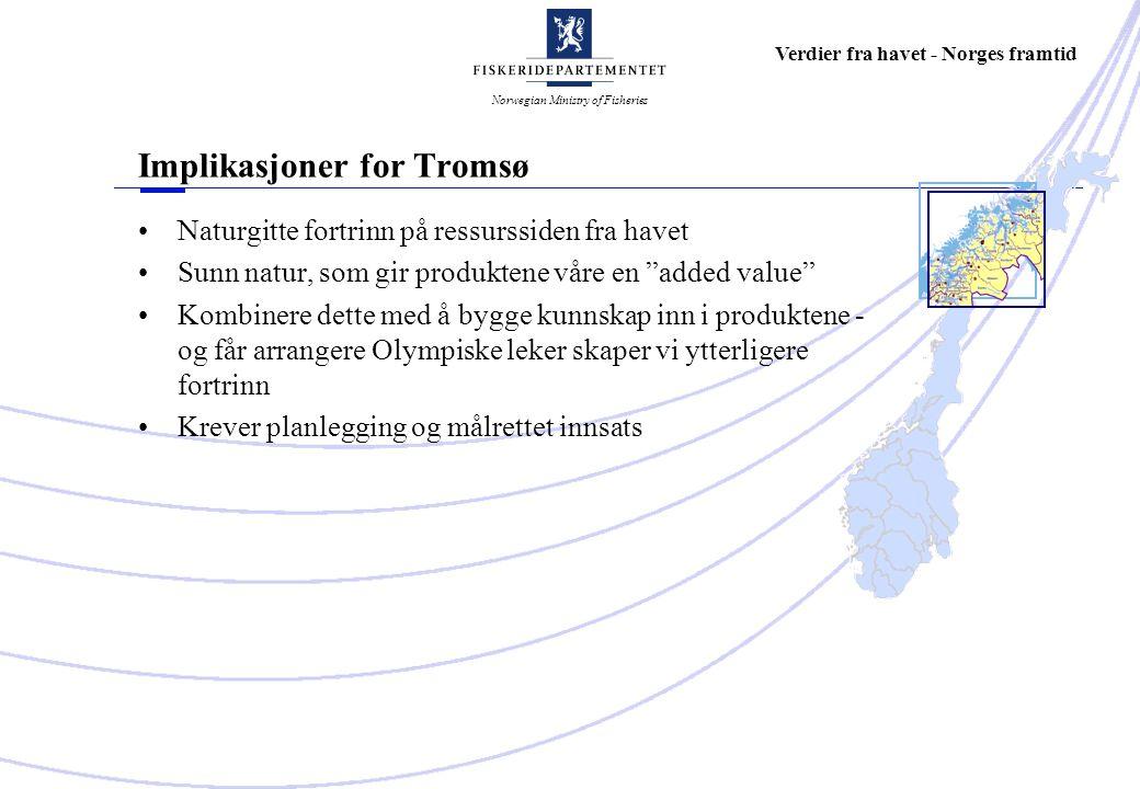 Norwegian Ministry of Fisheries Verdier fra havet - Norges framtid Implikasjoner for Tromsø Naturgitte fortrinn på ressurssiden fra havet Sunn natur, som gir produktene våre en added value Kombinere dette med å bygge kunnskap inn i produktene - og får arrangere Olympiske leker skaper vi ytterligere fortrinn Krever planlegging og målrettet innsats