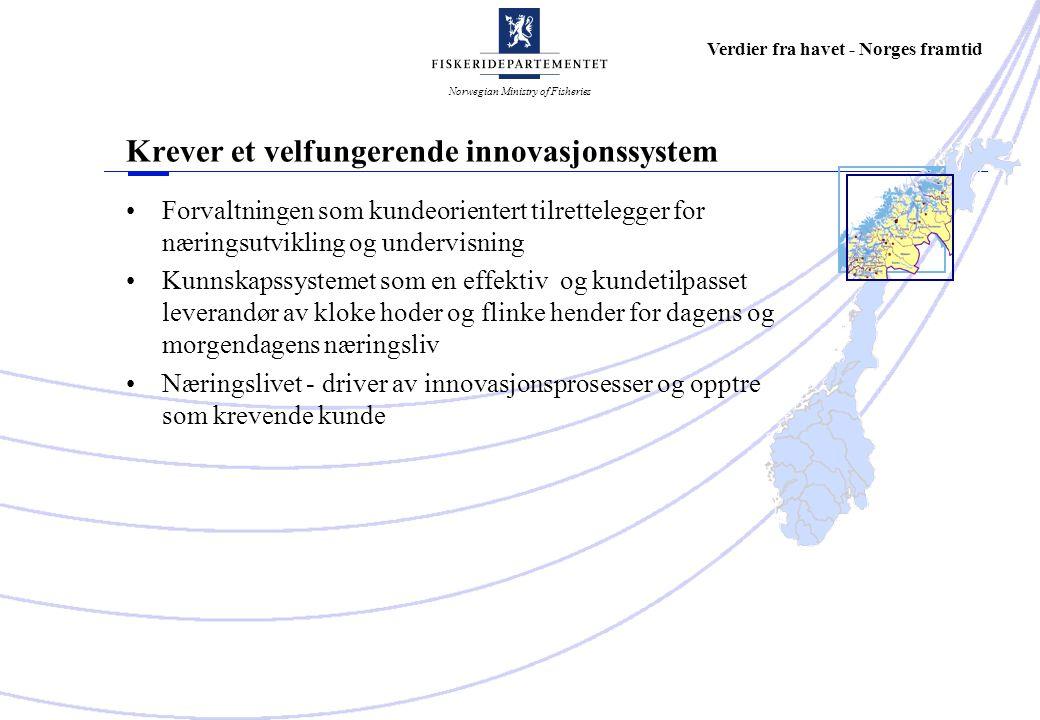Norwegian Ministry of Fisheries Verdier fra havet - Norges framtid Krever et velfungerende innovasjonssystem Forvaltningen som kundeorientert tilrettelegger for næringsutvikling og undervisning Kunnskapssystemet som en effektiv og kundetilpasset leverandør av kloke hoder og flinke hender for dagens og morgendagens næringsliv Næringslivet - driver av innovasjonsprosesser og opptre som krevende kunde