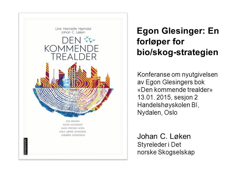 Johan C. Løken Styreleder i Det norske Skogselskap Egon Glesinger: En forløper for bio/skog-strategien Konferanse om nyutgivelsen av Egon Glesingers b