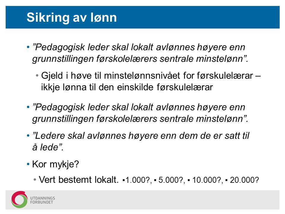 """Sikring av lønn """"Pedagogisk leder skal lokalt avlønnes høyere enn grunnstillingen førskolelærers sentrale minstelønn"""". Vert bestemt lokalt. ▪1.000?, ▪"""