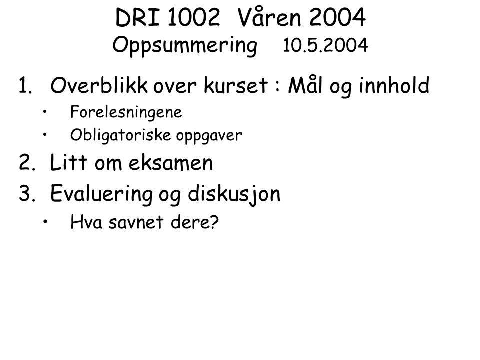 DRI 1002 Våren 2004 Oppsummering 10.5.2004 1.Overblikk over kurset : Mål og innhold Forelesningene Obligatoriske oppgaver 2.Litt om eksamen 3.Evaluering og diskusjon Hva savnet dere?