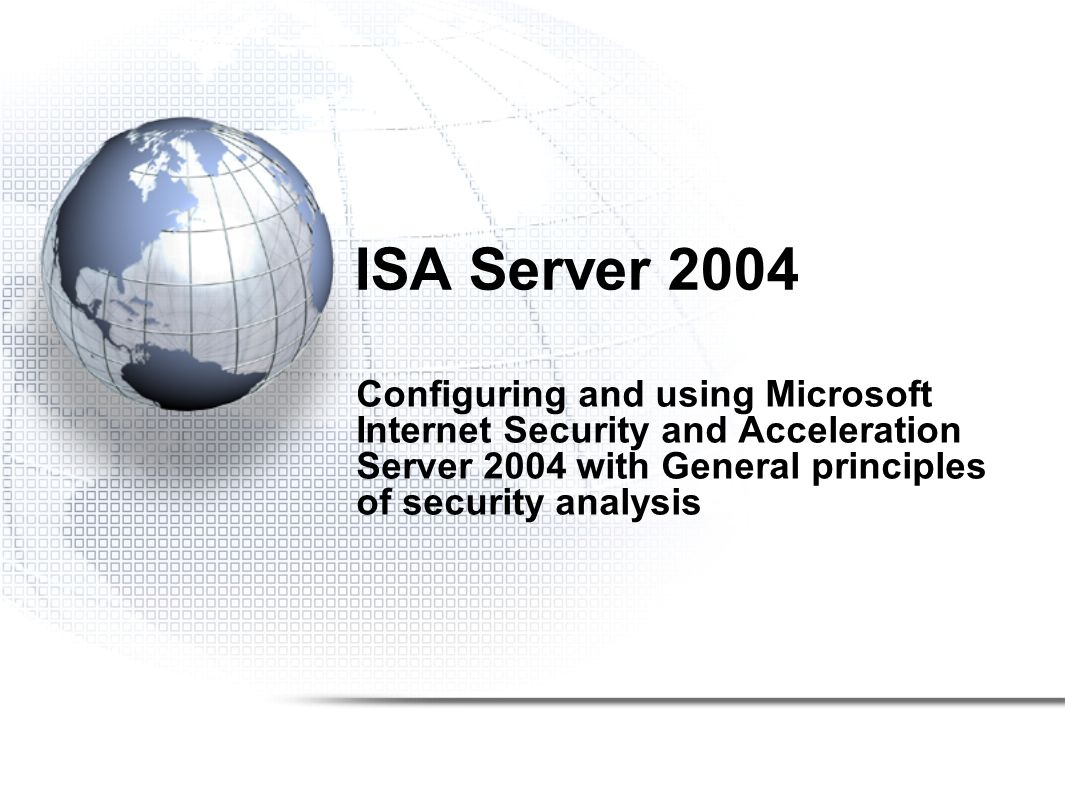ISA Server 2004 Configuring and using Microsoft Internet Security and Acceleration Server 2004 with General principles of security analysis