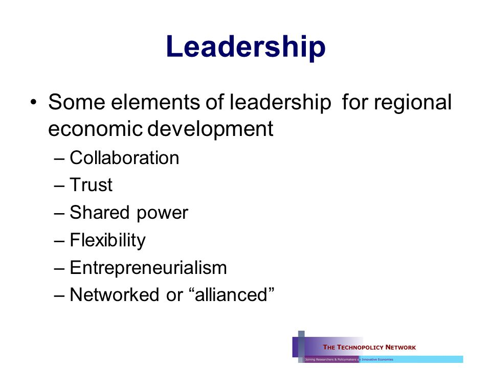 Leadership Some elements of leadership for regional economic development –Collaboration –Trust –Shared power –Flexibility –Entrepreneurialism –Networked or allianced