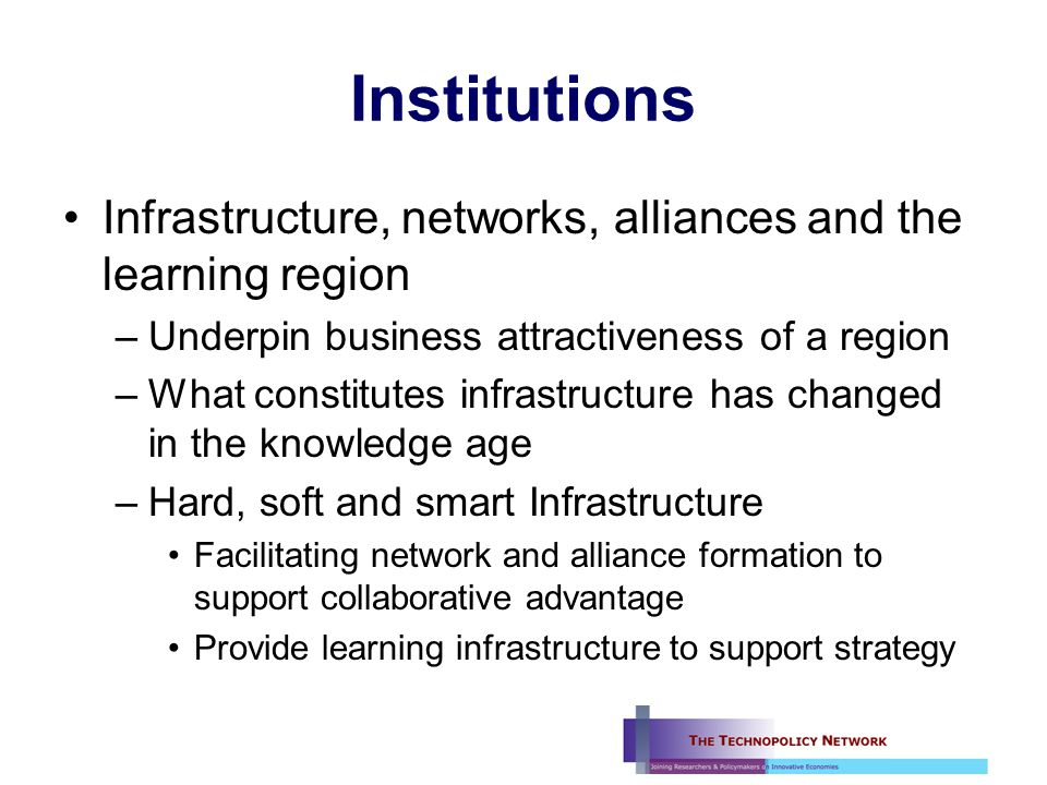 Institutions Infrastructure, networks, alliances and the learning region –Underpin business attractiveness of a region –What constitutes infrastructure has changed in the knowledge age –Hard, soft and smart Infrastructure Facilitating network and alliance formation to support collaborative advantage Provide learning infrastructure to support strategy
