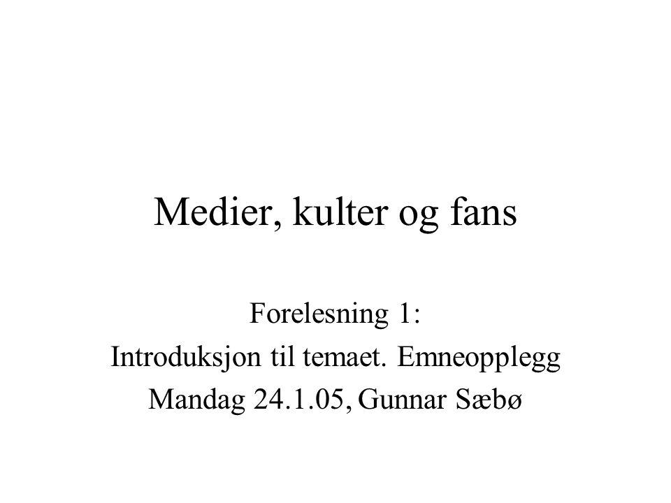 Medier, kulter og fans Forelesning 1: Introduksjon til temaet. Emneopplegg Mandag 24.1.05, Gunnar Sæbø