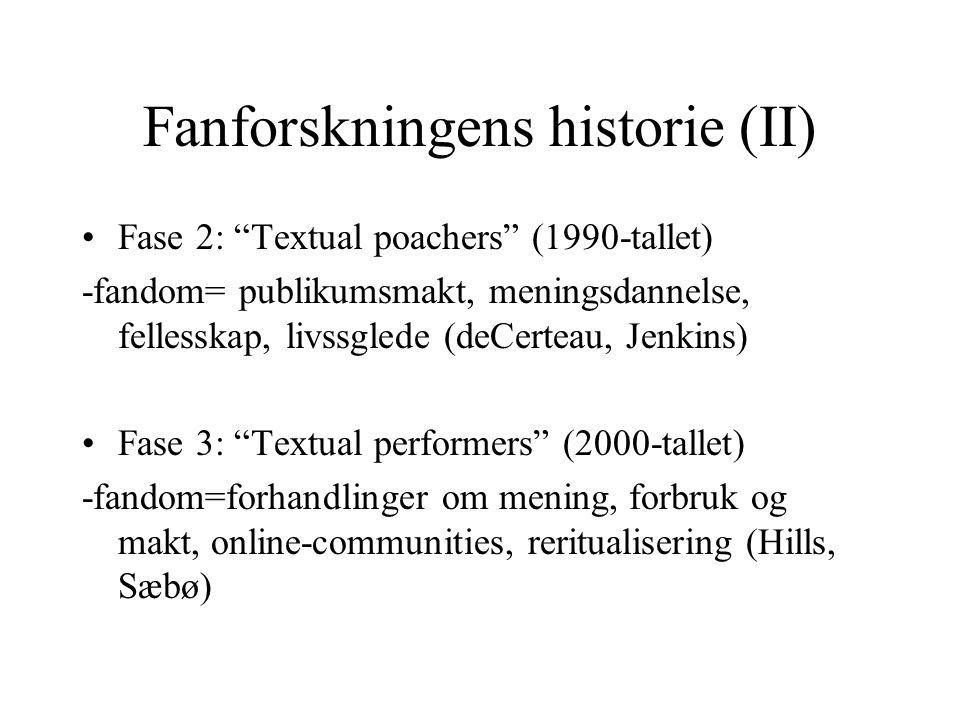 Fanforskningens historie (II) Fase 2: Textual poachers (1990-tallet) -fandom= publikumsmakt, meningsdannelse, fellesskap, livssglede (deCerteau, Jenkins) Fase 3: Textual performers (2000-tallet) -fandom=forhandlinger om mening, forbruk og makt, online-communities, reritualisering (Hills, Sæbø)