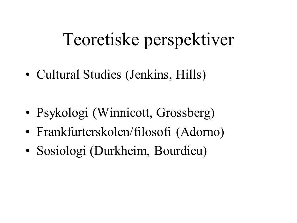 Teoretiske perspektiver Cultural Studies (Jenkins, Hills) Psykologi (Winnicott, Grossberg) Frankfurterskolen/filosofi (Adorno) Sosiologi (Durkheim, Bourdieu)