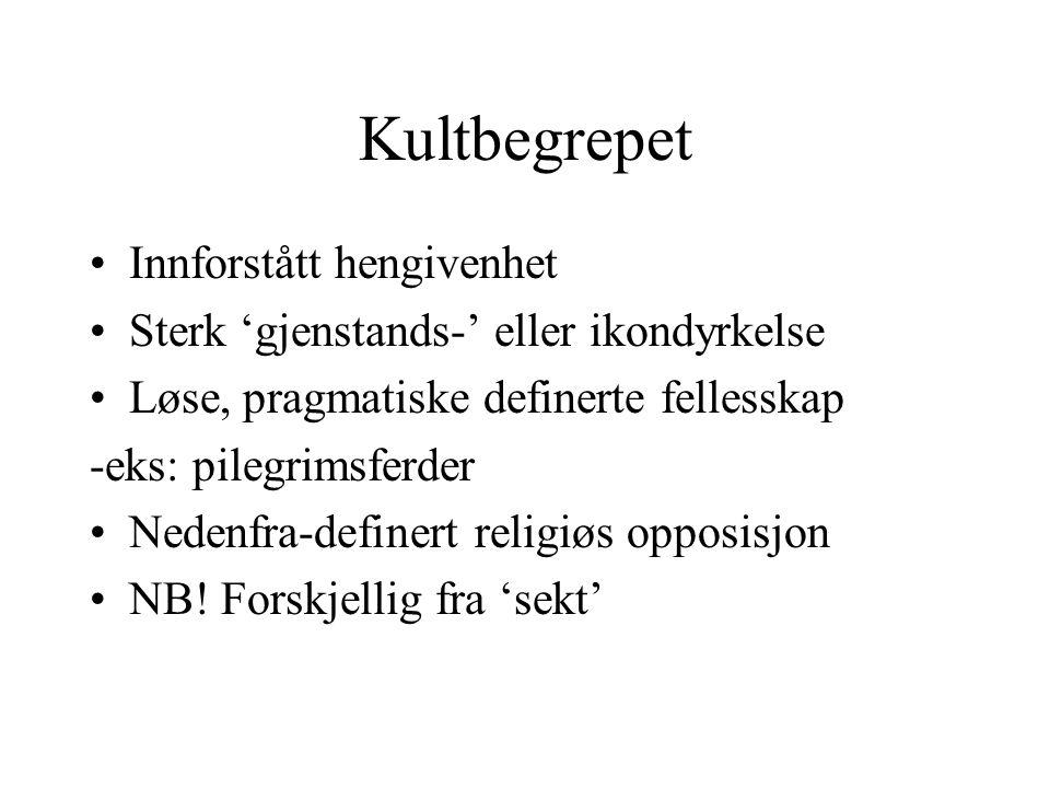 Kultbegrepet Innforstått hengivenhet Sterk 'gjenstands-' eller ikondyrkelse Løse, pragmatiske definerte fellesskap -eks: pilegrimsferder Nedenfra-definert religiøs opposisjon NB.