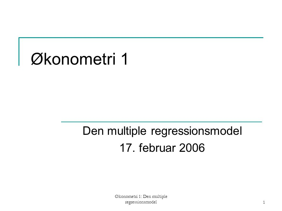 Økonometri 1: Den multiple regressionsmodel1 Økonometri 1 Den multiple regressionsmodel 17.