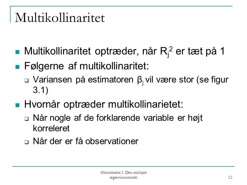 Økonometri 1: Den multiple regressionsmodel 12 Multikollinaritet Multikollinaritet optræder, når R j 2 er tæt på 1 Følgerne af multikollinaritet:  Variansen på estimatoren β j vil være stor (se figur 3.1) Hvornår optræder multikollinarietet:  Når nogle af de forklarende variable er højt korreleret  Når der er få observationer
