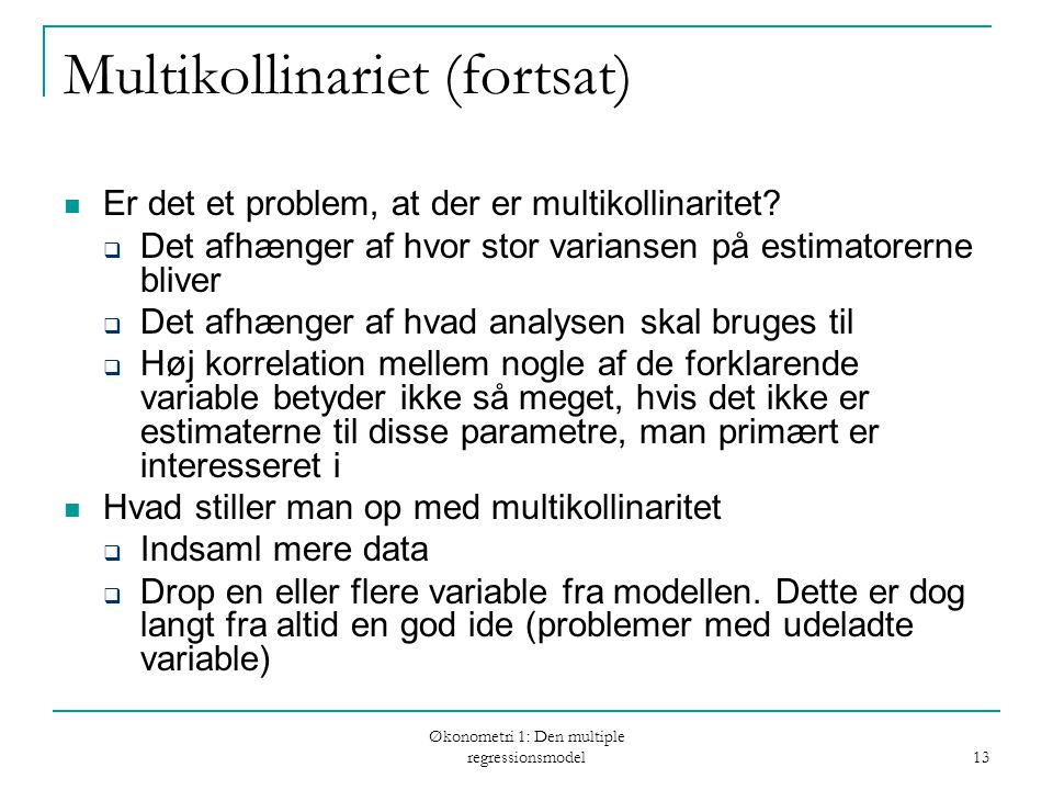 Økonometri 1: Den multiple regressionsmodel 13 Multikollinariet (fortsat) Er det et problem, at der er multikollinaritet.