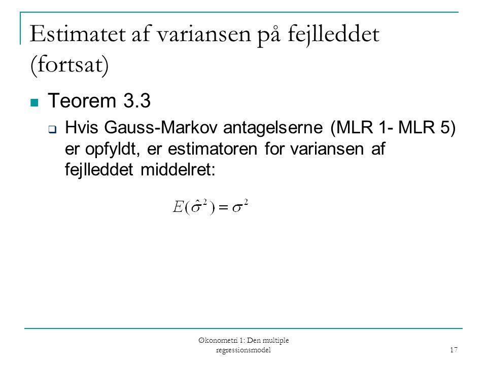 Økonometri 1: Den multiple regressionsmodel 17 Estimatet af variansen på fejlleddet (fortsat) Teorem 3.3  Hvis Gauss-Markov antagelserne (MLR 1- MLR 5) er opfyldt, er estimatoren for variansen af fejlleddet middelret: