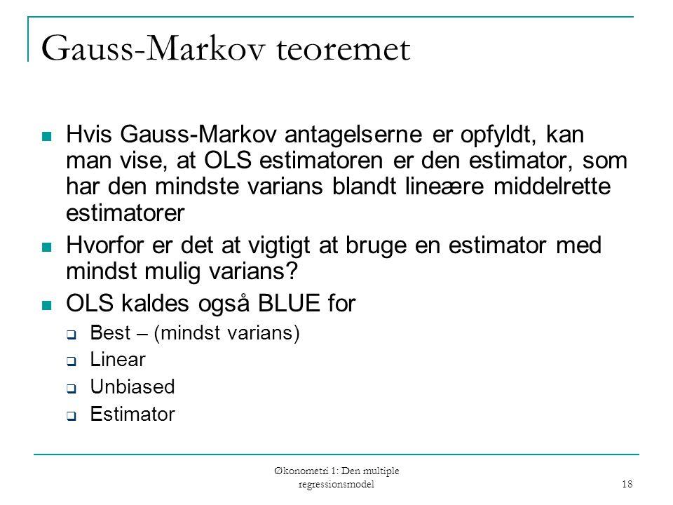 Økonometri 1: Den multiple regressionsmodel 18 Gauss-Markov teoremet Hvis Gauss-Markov antagelserne er opfyldt, kan man vise, at OLS estimatoren er de