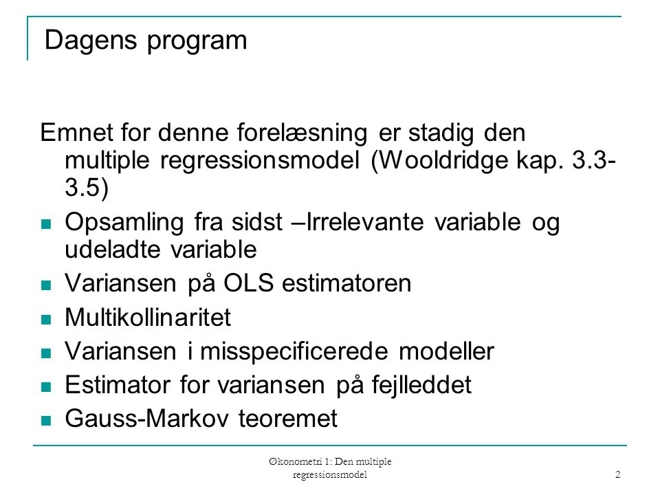 Økonometri 1: Den multiple regressionsmodel 2 Dagens program Emnet for denne forelæsning er stadig den multiple regressionsmodel (Wooldridge kap. 3.3-