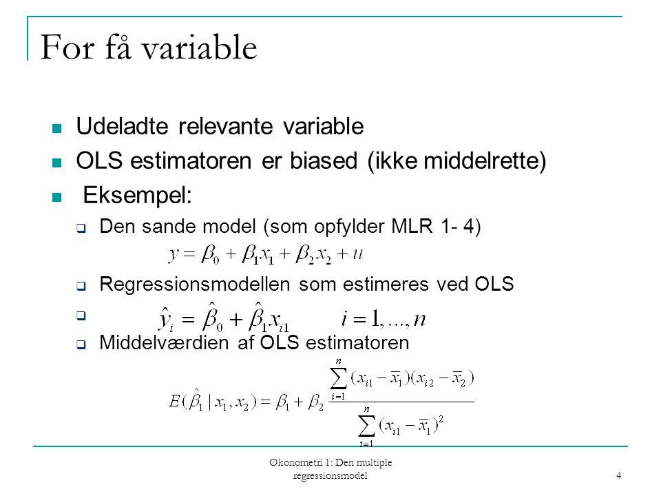 Økonometri 1: Den multiple regressionsmodel 15 Variansen i misspecificerede modeller (fortsat) Den betingede varians af er altid mindre end (eller lig med) variansen af Hvis x 1 og x 2 er ukorreleret er variansen den samme og begge estimatorer middelrette Hvis β 2 =0 er begge estimatorer middelrette og har mindst varians.