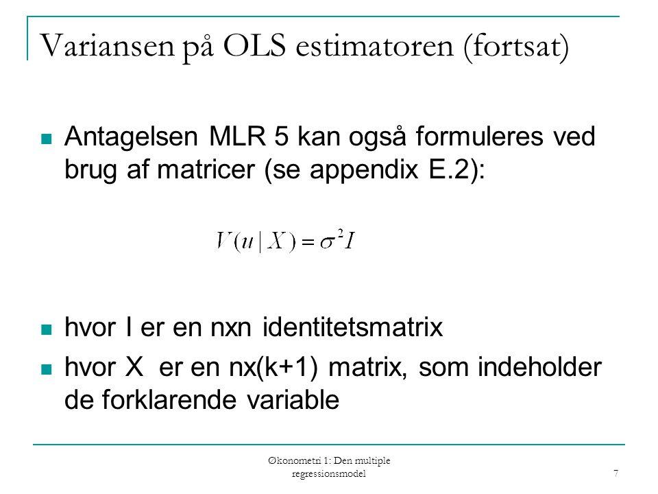 Økonometri 1: Den multiple regressionsmodel 7 Variansen på OLS estimatoren (fortsat) Antagelsen MLR 5 kan også formuleres ved brug af matricer (se appendix E.2): hvor I er en nxn identitetsmatrix hvor X er en nx(k+1) matrix, som indeholder de forklarende variable