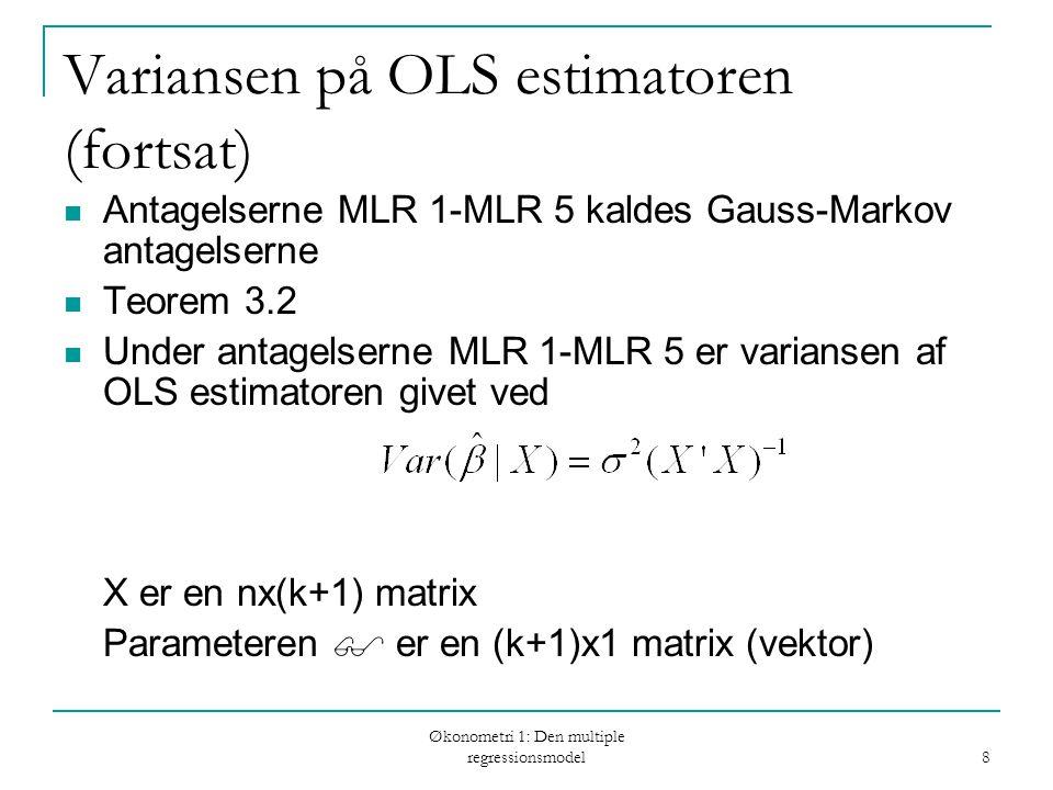 Økonometri 1: Den multiple regressionsmodel 8 Variansen på OLS estimatoren (fortsat) Antagelserne MLR 1-MLR 5 kaldes Gauss-Markov antagelserne Teorem 3.2 Under antagelserne MLR 1-MLR 5 er variansen af OLS estimatoren givet ved X er en nx(k+1) matrix Parameteren  er en (k+1)x1 matrix (vektor)