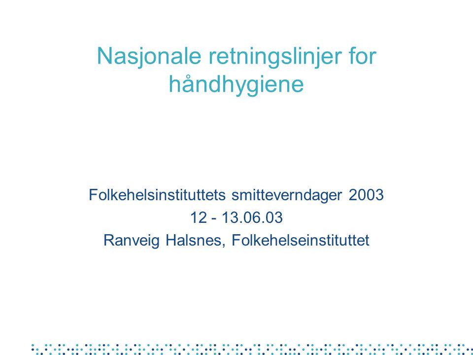 Nasjonale retningslinjer for håndhygiene Folkehelsinstituttets smitteverndager 2003 12 - 13.06.03 Ranveig Halsnes, Folkehelseinstituttet