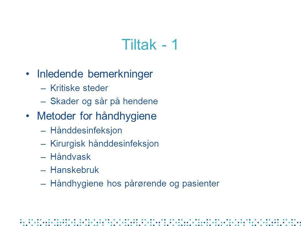 Tiltak - 1 Inledende bemerkninger –Kritiske steder –Skader og sår på hendene Metoder for håndhygiene –Hånddesinfeksjon –Kirurgisk hånddesinfeksjon –Håndvask –Hanskebruk –Håndhygiene hos pårørende og pasienter