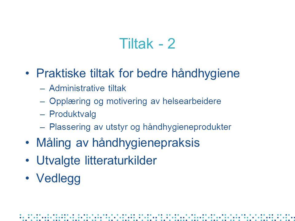 Tiltak - 2 Praktiske tiltak for bedre håndhygiene –Administrative tiltak –Opplæring og motivering av helsearbeidere –Produktvalg –Plassering av utstyr og håndhygieneprodukter Måling av håndhygienepraksis Utvalgte litteraturkilder Vedlegg