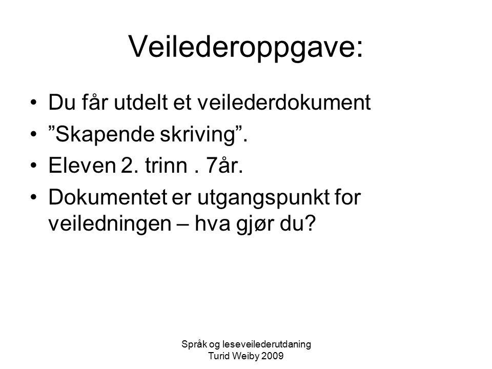 Språk og leseveilederutdaning Turid Weiby 2009 Veilederoppgave: Du får utdelt et veilederdokument Skapende skriving .