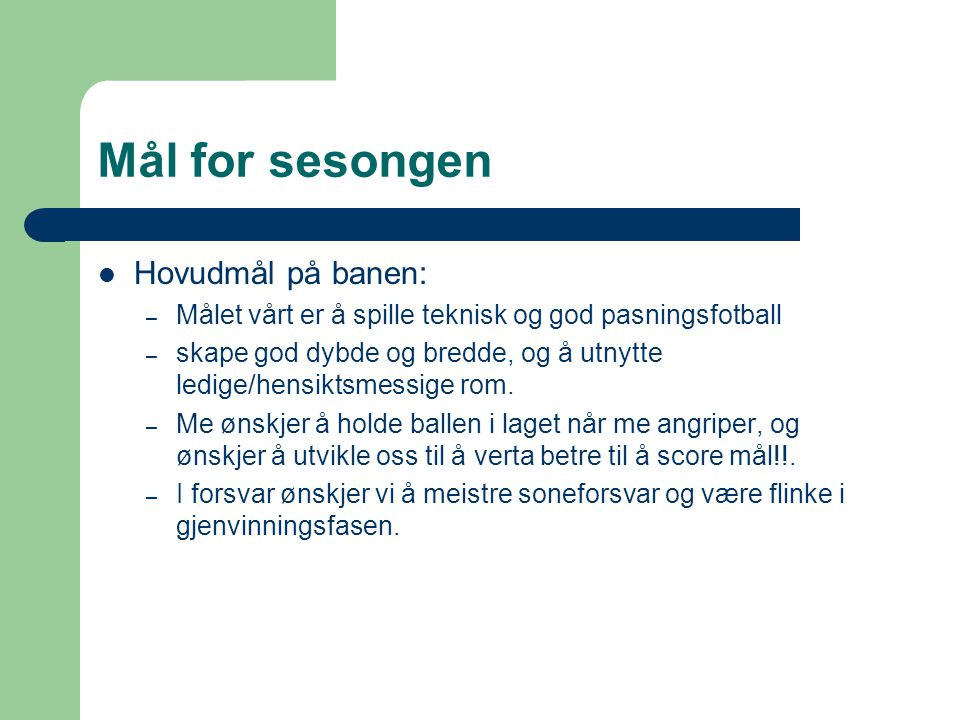 Mål for sesongen Hovudmål på banen: – Målet vårt er å spille teknisk og god pasningsfotball – skape god dybde og bredde, og å utnytte ledige/hensiktsm