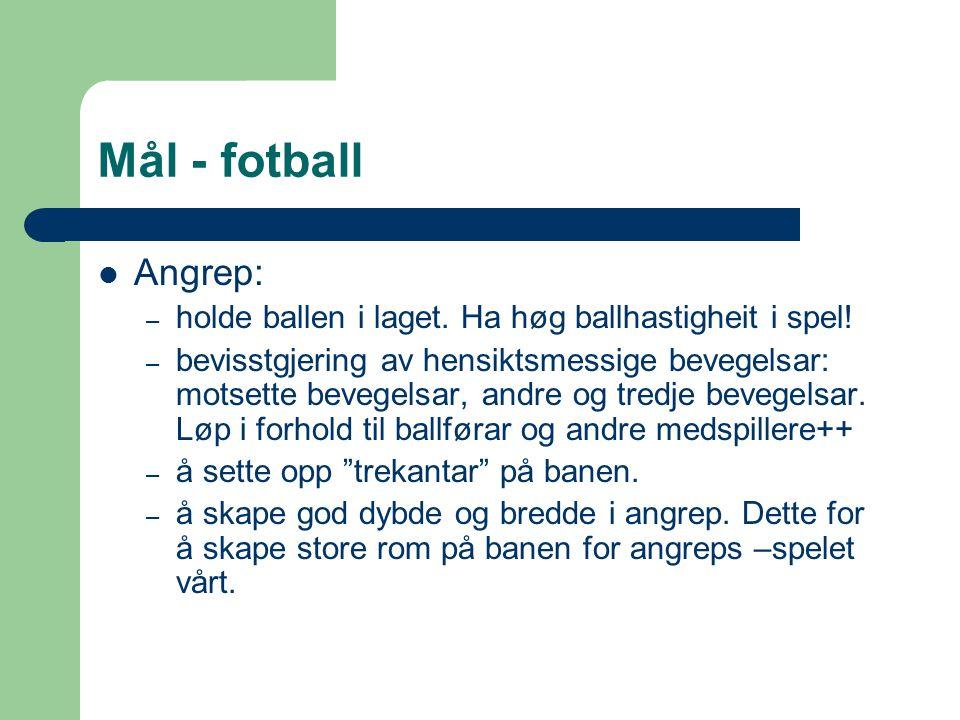 Mål - fotball Angrep: – holde ballen i laget. Ha høg ballhastigheit i spel! – bevisstgjering av hensiktsmessige bevegelsar: motsette bevegelsar, andre